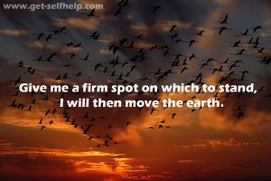 Give me a firm spot on which to stand, I will then move the earth